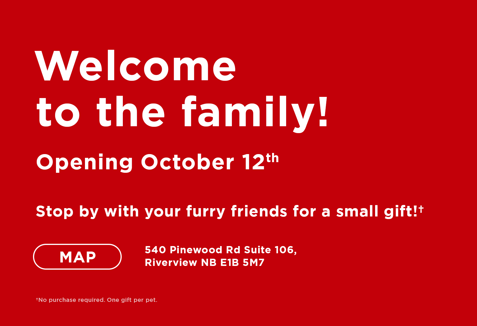 Welcome to the family! Opening October 12th Stop by with your furry friends for a free treat! 540 Pinewood Rd Suite 106, Riverview NB E1B 5M7