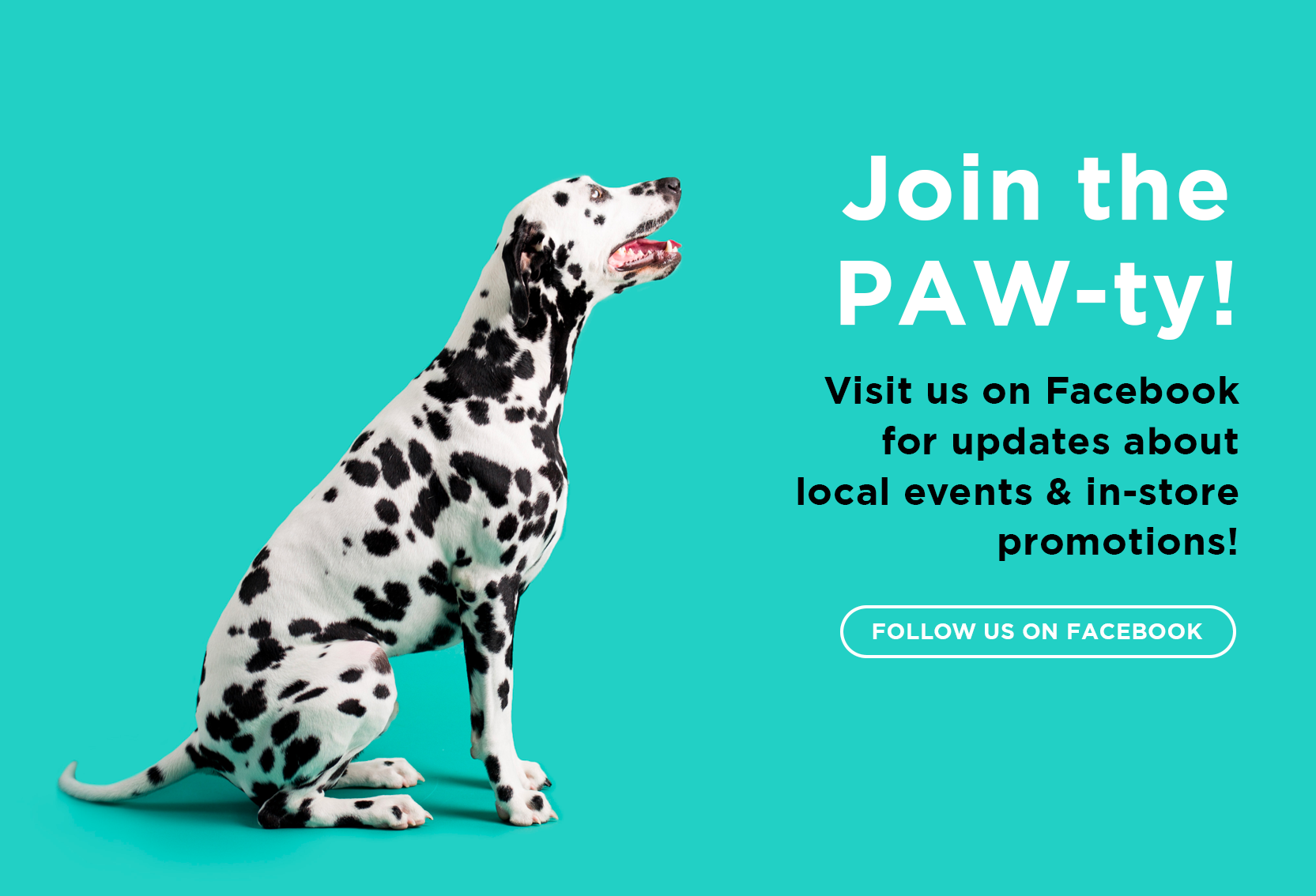 Join the PAW-ty! Visit us on Facebook for updates about local events & in-store promotions!